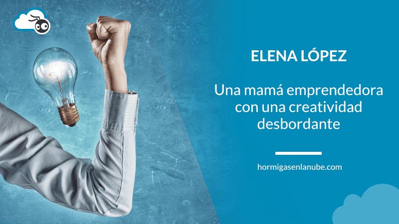 Elena López, una mamá emprendedora con una creatividad desbordante
